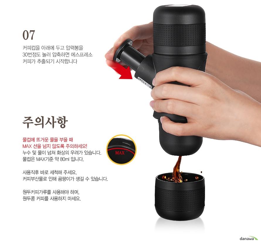 07커피컵을 아래에 두고 압력봉을 30번정도 눌러 압축하면 에스프레소 커피가 추출되기 시작합니다/주의사항-물컵에 뜨거운 물을 부을 때 MAX 선을 넘지 않도록 주의하세요! 누수 및 물이 넘쳐 화상의 우려가 있습니다. 물컵은 MAX기준 약 80ml 입니다.사용직후 바로 세척해 주세요. 커피부산물로 인해 곰팡이가 생길 수 있습니다.원두커피가루를 사용해야 하며, 원두콩 커피를 사용하지 마세요.