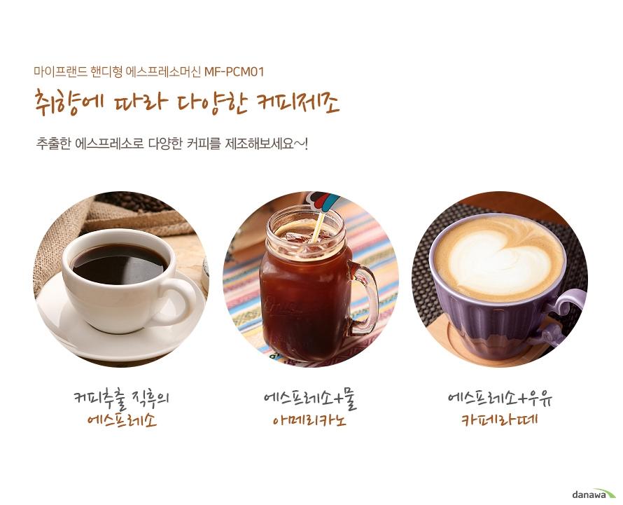 마이프랜드 핸디형 에스프레소머신 MF-PCM01 취향에 따라 다양한 커피제조 추출한 에스프레소로 다양한 커피를 제조해보세요~!/커피추출 직후의 에스프레소/에스프레소+물 아메리카노/에스프레소+우유 카페라떼