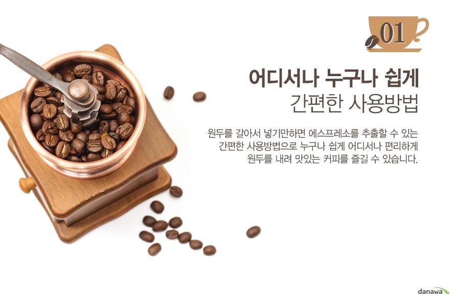 어디서나 누구나 쉽게 간편한 사용방법/원두를 갈아서 넣기만하면 에스프레소를 추출할 수 있는 간편한 사용방법으로 누구나 쉽게 어디서나 편리하게 원두를 내려 맛있는 커피를 즐길 수 있습니다.