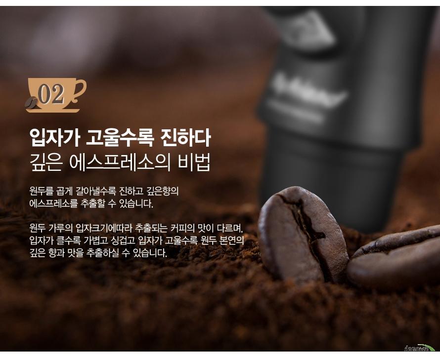 입자가 고울수록 진하다 깊은 에스프레소의 비법/원두를 곱게 갈아낼수록 진하고 깊은향의 에스프레소를 추출할 수 있습니다. 원두 가루의 입자크기에따라 추출되는 커피의 맛이 다르며, 입자가 클수록 가볍고 싱겁고 입자가 고울수록 원두 본연의 깊은 향과 맛을 추출하실 수 있습니다.