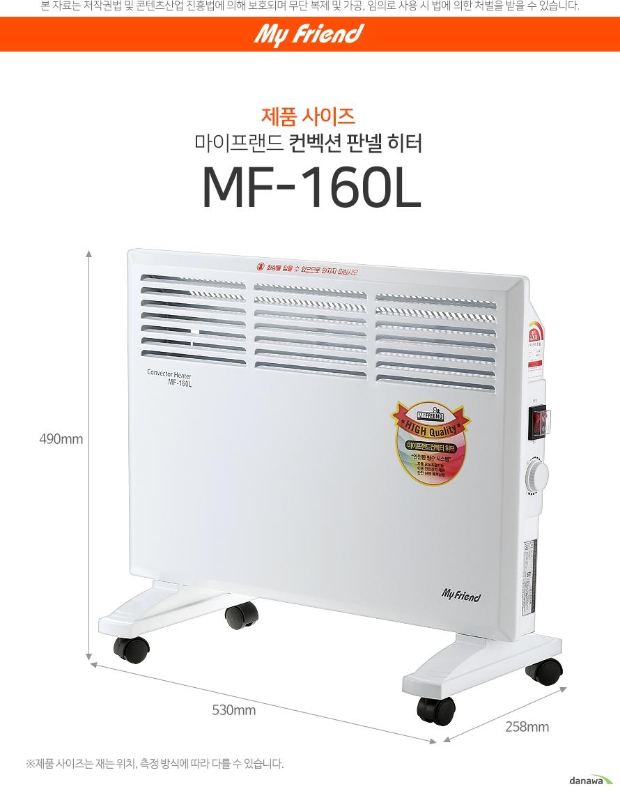 제품 사이즈 마이프랜드 컨벡션 판넬 히터 MF-160L /490mm*530mm*258mm 품 사이즈는 재는 위치, 측정 방식에 따라 다를 수 있습니다.