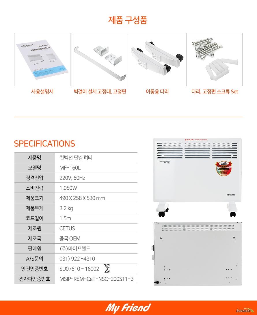 제품 구성품-사용설명서,벽걸이 설치 고정대, 고정편,이동용 다리,다리, 고정편 스크류 Set     스펙    제품명컨벡션 판넬 히터모델명MF-160L정격전압220V, 60Hz소비전력1,050W제품크기490 X 258 X 530 mm제품무게3.2 kg코드길이1.5m제조원CETUS제조국중국 OEM판매원(주)마이프랜드A/S문의031) 922 -4310안전인증번호SU07610 - 16002전자파인증번호MSIP-REM-CeT-NSC-200S11-3