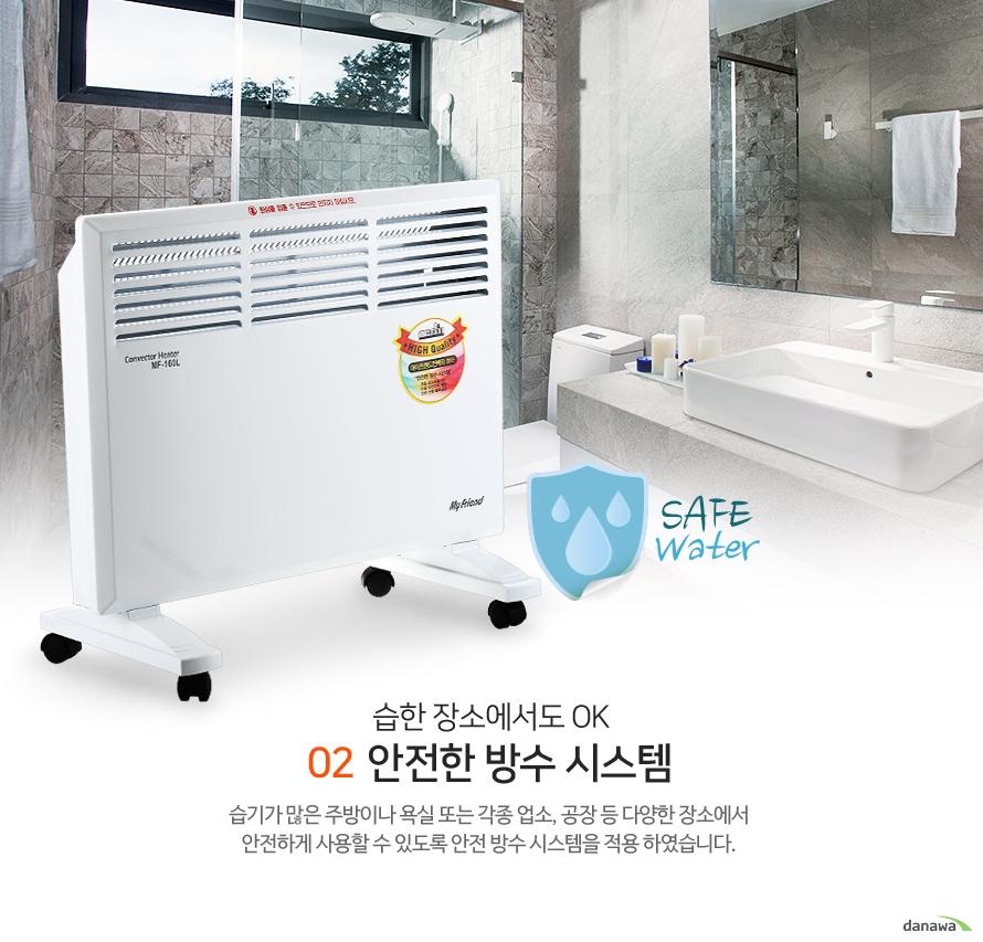 02 습한 장소에서도 OK 안전한 방수 시스템 - 습기가 많은 주방이나 욕실 또는 각종 업소, 공장 등 다양한 장소에서 안전하게 사용할 수 있도록 안전 방수 시스템을 적용 하였습니다.
