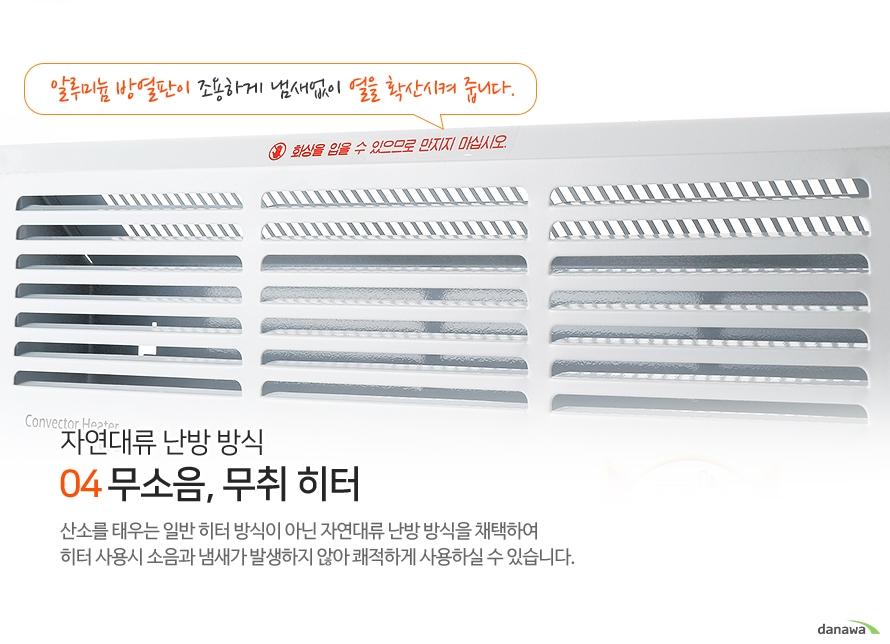 알루미늄 방열판이 조용하게 냄새없이 열을 확산시켜 줍니다. 04자연대류 난방 방식 무소음, 무취 히터 산소를 태우는 일반 히터 방식이 아닌 자연대류 난방 방식을 채택하여 히터 사용시 소음과 냄새가 발생하지 않아 쾌적하게 사용하실 수 있습니다.