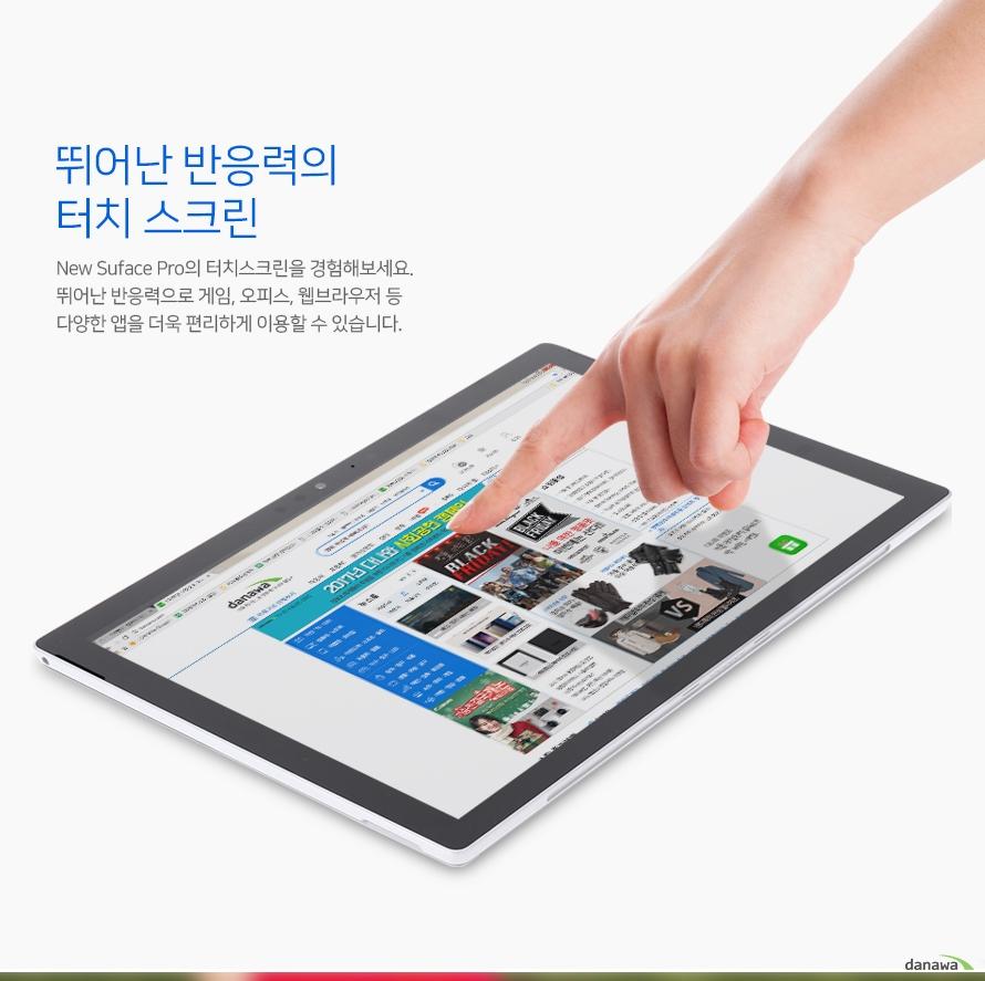 뛰어난 반응력의 터치 스크린 NEW 서피스 프로 터치 스크린을 경험해보세요 뛰어난 반응력으로 게임 오피스 웹브라우저등 다양한 앱을 더욱 편리하게 이용할 수 있습니다.