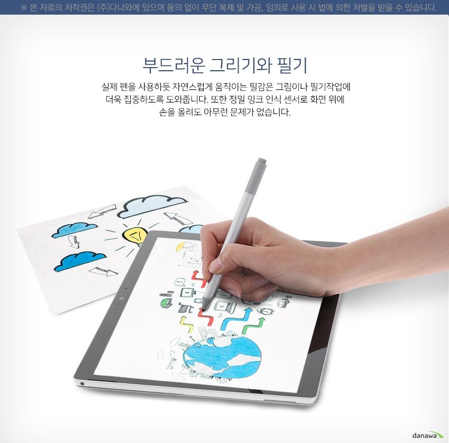 부드러운 그리기와 필기    실제 펜을 사용하듯 자연스럭베 움직이는 필감은 그림이나 필기작업에    더욱 집중하도록 도와줍니다. 또한 정밀 잉크 인식 센서로 화면 위에    손을 올려도 아무런 문제가 없습니다.