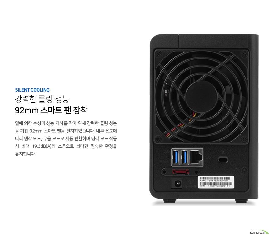강력한 쿨링 성능 92mm 스마트 팬 장착. 열에 의한 손상과 성능 저하를 막기 위해 강력한 쿨링 성능을 가진 92mm 스마트 팬을 설치하였습니다. 내부 온도에 따라 냉각 모드, 무음모드로 자동 변환하며 냉각 모드 작동 시 최대 19.3dB(A)의 소음으로 최대한 정숙한 환경을 유지합니다.