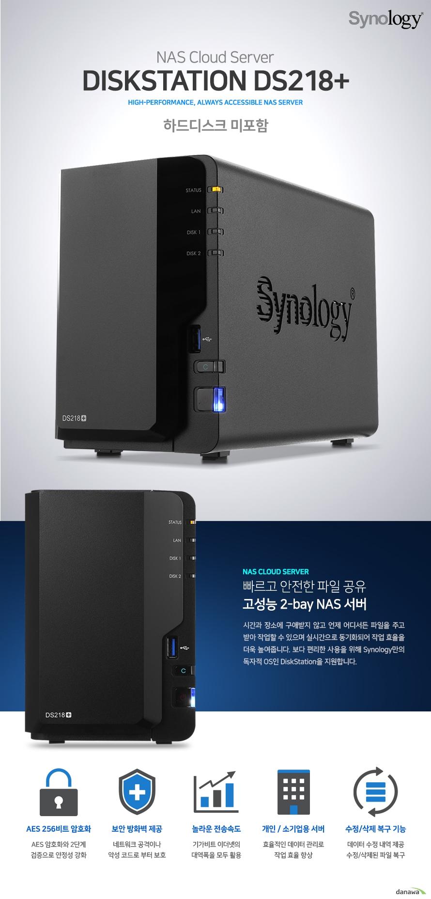 DISKSTATION DS218+. 빠르고 안전한 파일 공유 고성능 2bay NAS 서버 시간과 장소에 구애받지 않고 언제 어디서든 파일을 주고받아 작업할 수 있으며 실시간으로 동기화되어 작업 효율을 더욱 높여줍니다. 보다 편리한 사용을 위해 synology만의 독자적인 OS인 DiskStation을 지원합니다. AES256비트 암호화 보안 방화벽 제공 놀라운 전송속도 개인/소기업용 서버 수정/삭제 복구 기능
