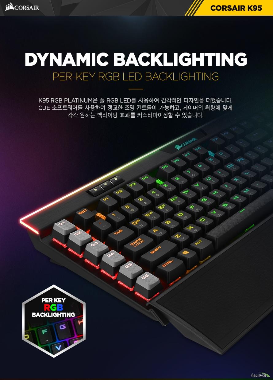 DYNAMIC BACKLIGHTINGK95 RGB PLATINUM는 RGB LED를 사용하여 감각적인 디자인을 더했습니다.CUE 소프트웨어를 사용하여 정교한 조명 컨트롤이 가능하고, 게이머의 취향에 맞게각각 원하는 백라이팅 효과를 커스터마이징할 수 있습니다.