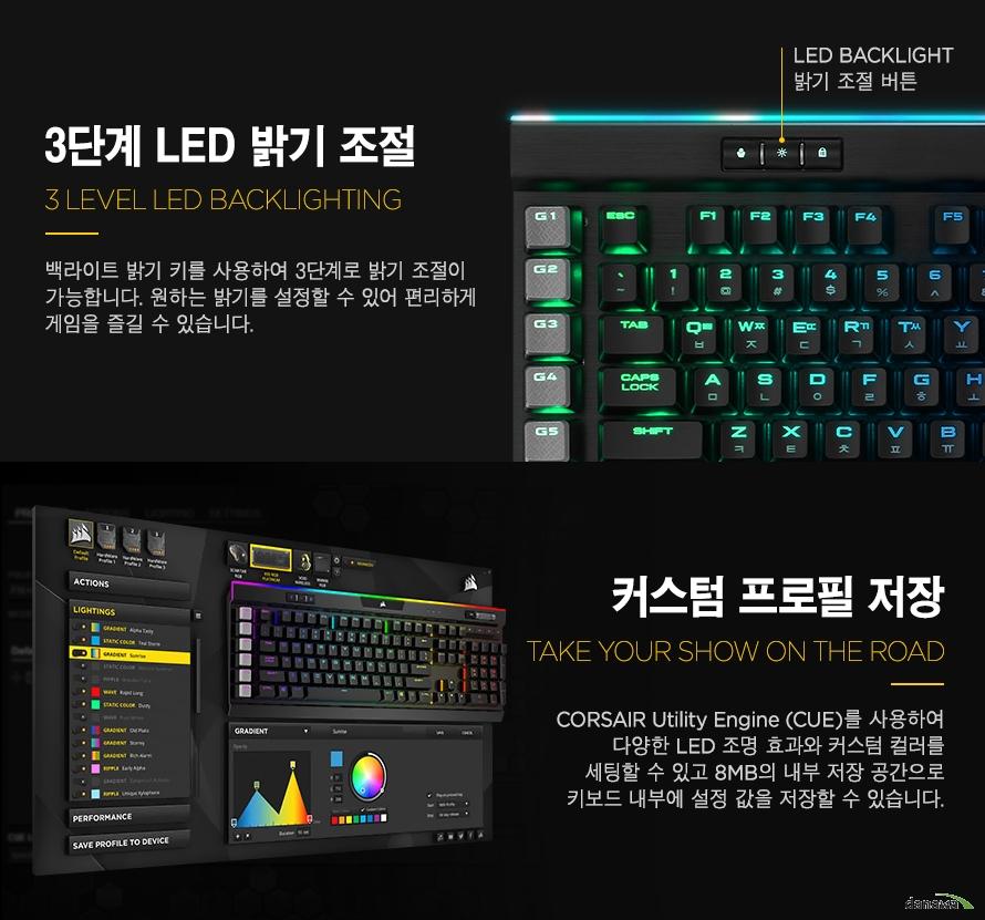 3단계 밝기 조절이 가능한 LED  백라이트 밝기 키를 사용하여 3단계로 밝기 조절이 가능합니다. 원하는 밝기를 설정할 수 있어 편리하게 게임을 즐길 수 있습니다. 커스텀 프로필 저장CORSAIR Utility Engine (CUE)를 사용하여다양한 LED 조명 효과와 커스텀 컬러를세팅할 수 있고 8MB의 내부 저장 공간으로키보드 내부에 설정 값을 저장할 수 있습니다.