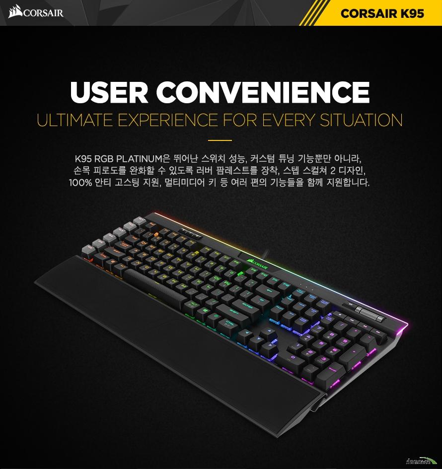 User convenienceK95 RGB PLATINUM는 뛰어난 스위치 성능, 커스텀 튜닝 기능뿐만 아니라, 손목 피로도를 완화할 수 있도록 러버 팜레스트를 장착, 스텝 스컬쳐 2 디자인,100% 안티 고스팅 지원, 멀티미디어 키 등 여러 편의 기능들을 함께 지원합니다.