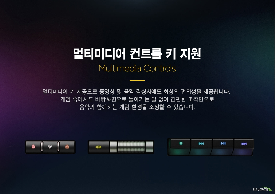 멀티미디어 컨트롤 키 지원멀티미디어 키 제공으로 동영상 및 음악 감상시에도 최상의 편의성을 제공합니다. 게임 중에서도 바탕화면으로 돌아가는 일 없이 간편한 조작만으로음악과 함께하는 게임 환경을 조성할 수 있습니다.