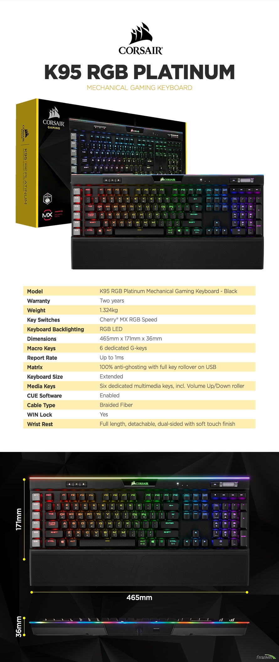 제품 사양Model	K95 RGB Platinum Mechanical Gaming Keyboard - BlackWarranty	Two yearsWeight	1.324kgKey Switches	Cherry® MX RGB SpeedKeyboard Backlighting	RGB LEDDimensions	465mm x 171mm x 36mmMacro Keys	6 dedicated G-keysReport Rate	Up to 1msMatrix	100% anti-ghosting with full key rollover on USBKeyboard Size	ExtendedMedia Keys	Six dedicated multimedia keys, incl. Volume Up/Down rollerCUE Software	EnabledCable Type	Braided FiberWIN Lock	YesWrist Rest	Full length, detachable, dual-sided with soft touch finish