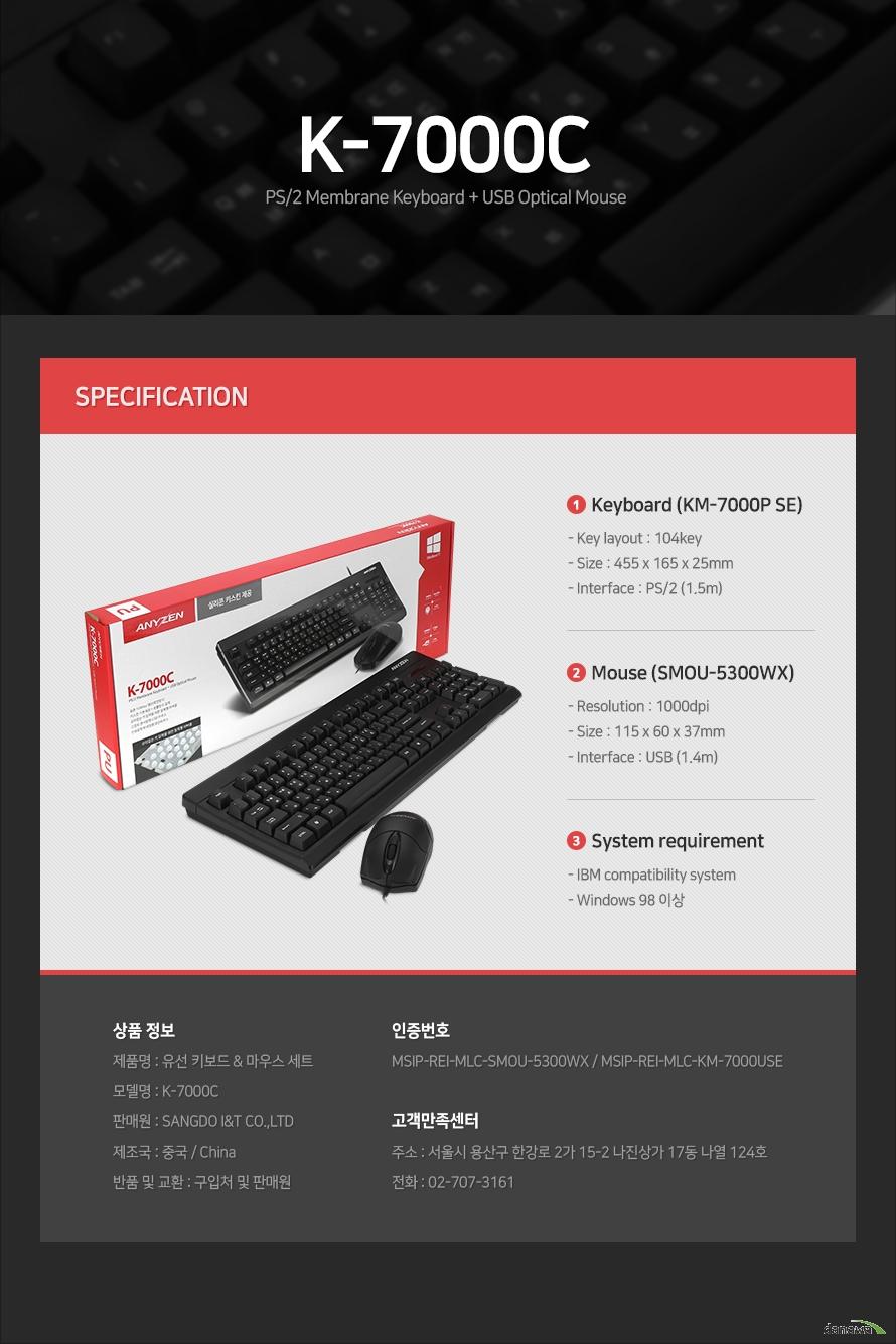 제품 사양Keyboard (KM-7000P SE)- Key layout : 104key- Size : 455 x 165 x 25mm- Interface : PS/2 (1.5m)Mouse (SMOU-5300WX)- Resolution : 1000dpi- Size : 115 x 60 x 37mm- Interface : USB (1.4m)System requirement- IBM compatibility system- Windows 98 이상상품 정보제품명 : 유선 키보드 & 마우스 세트 모델명 : K-7000C판매원 : SANGDO I&T CO.,LTD제조국 : 중국 / China반품 및 교환 : 구입처 및 판매원인증번호 MSIP-REI-MLC-SMOU-5300WX / MSIP-REI-MLC-KM-7000USE고객만족센터주소 : 서울시 용산구 한강로 2가 15-2 나진상가 17동 나열 124호전화 : 02-707-3161