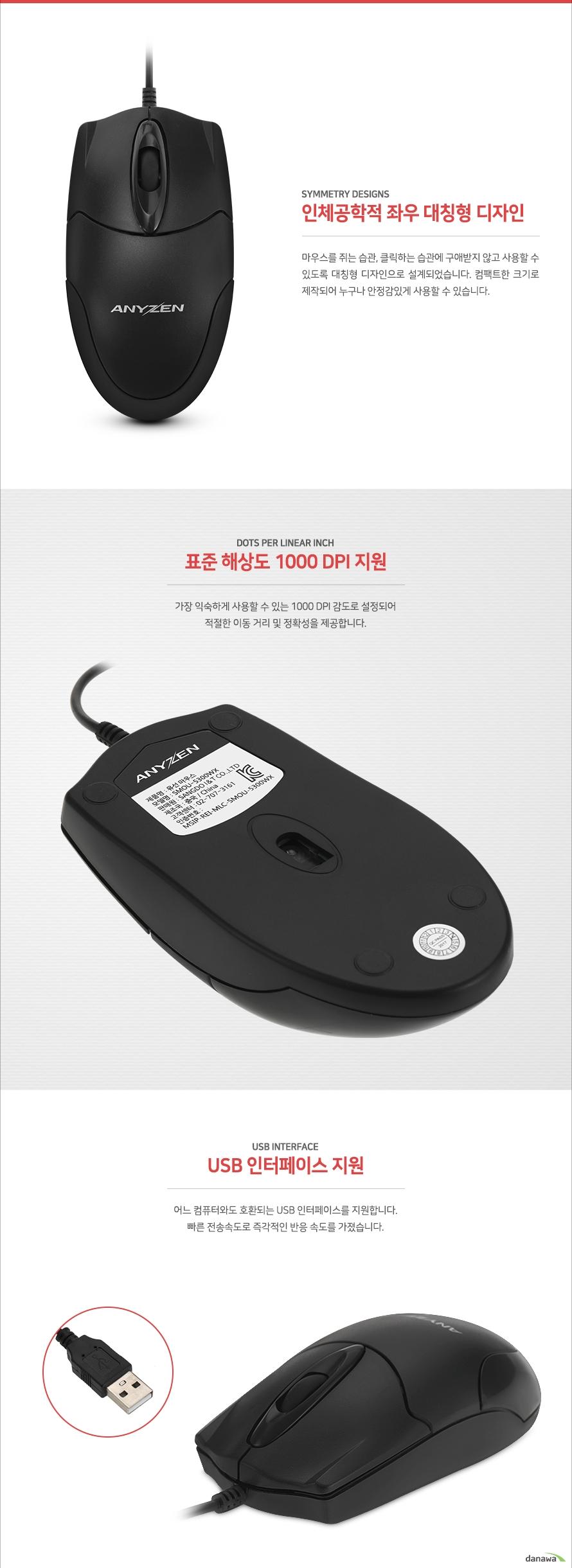 인체공학적 좌우 대칭형 디자인마우스를 쥐는 습관, 클릭하는 습관에 구애받지 않고 사용할 수 있도록 대칭형 디자인으로 설계되었습니다. 컴팩트한 크기로 제작되어 누구나 안정감있게 사용할 수 있습니다.표준 해상도 1000 DPI 지원가장 익숙하게 사용할 수 있는 1000 DPI 감도로 설정되어적절한 이동 거리 및 정확성을 제공합니다.USB 인터페이스 지원어느 컴퓨터와도 호환되는 USB 인터페이스를 지원합니다.빠른 전송 속도로 즉각적인 반응 속도를 가졌습니다.