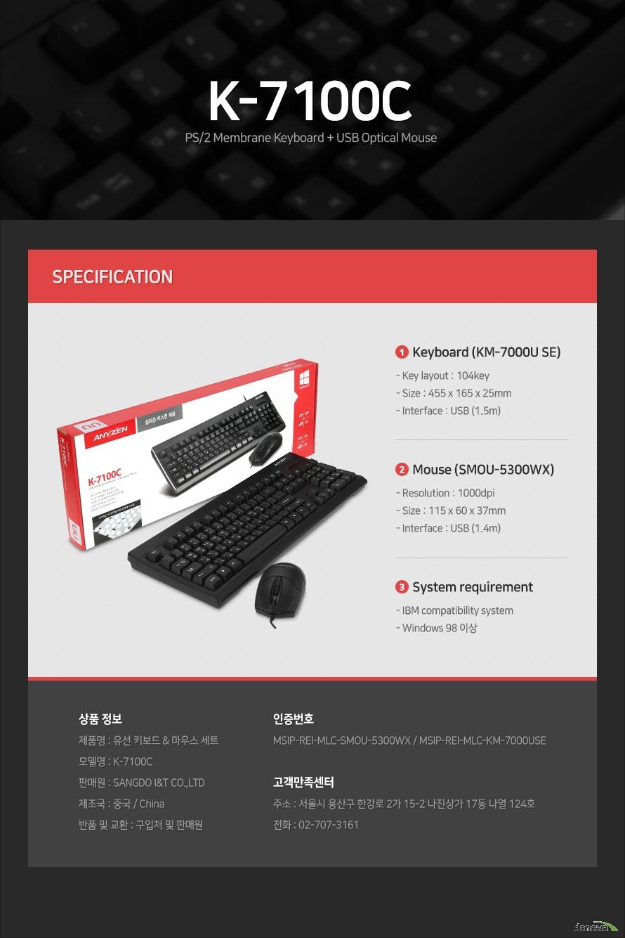 제품 사양Keyboard (KM-7000P SE)- Key layout : 104key- Size : 455 x 165 x 25mm- Interface : USB (1.5m)Mouse (SMOU-5300WX)- Resolution : 1000dpi- Size : 115 x 60 x 37mm- Interface : USB (1.4m)System requirement- IBM compatibility system- Windows 98 이상상품 정보제품명 : 유선 키보드 & 마우스 세트 모델명 : K-7100C판매원 : SANGDO I&T CO.,LTD제조국 : 중국 / China반품 및 교환 : 구입처 및 판매원인증번호 MSIP-REI-MLC-SMOU-5300WX / MSIP-REI-MLC-KM-7000USE고객만족센터주소 : 서울시 용산구 한강로 2가 15-2 나진상가 17동 나열 124호전화 : 02-707-3161