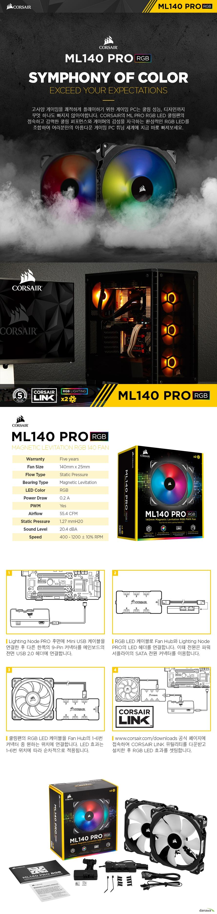 고사양 게이밍을 쾌적하게 플레이하기 위한 게이밍 PC는 쿨링 성능, 디자인까지 무엇 하나도 빠지지 않아야합니다. CORSAIR의 ML PRO RGB LED 쿨링팬의 정숙하고 강력한 쿨링 퍼포먼스와 게이머의 감성을 자극하는 환상적인 RGB LED를 조합하여 여러분만의 아름다운 게이밍 PC 튜닝 세계에 지금 바로 빠져보세요.