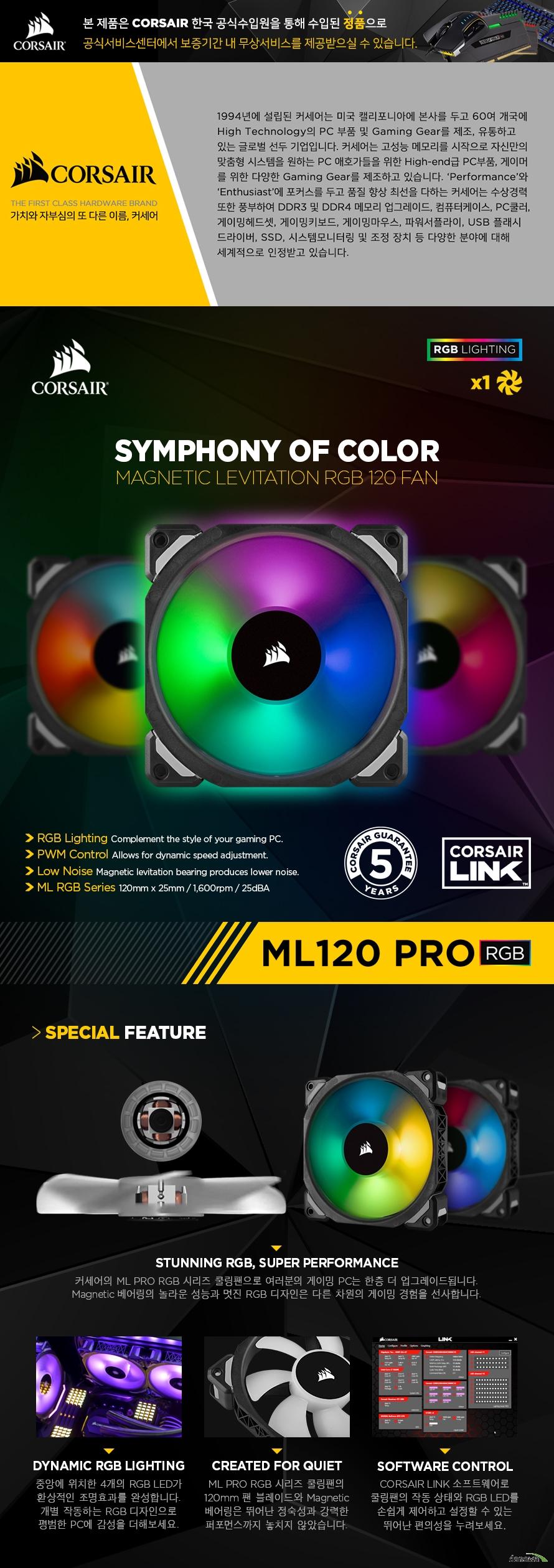 CORSAIR ML PRO 120 RGB 커세어의 ML PRO RGB 시리즈 쿨링팬으로 여러분의 게이밍 PC는 한층 더 업그레이드됩니다. 놀라운 성능과 PC의 멋진 외관을 완성하는 디자인은 다른 차원의 게이밍 경험을 선사합니다.