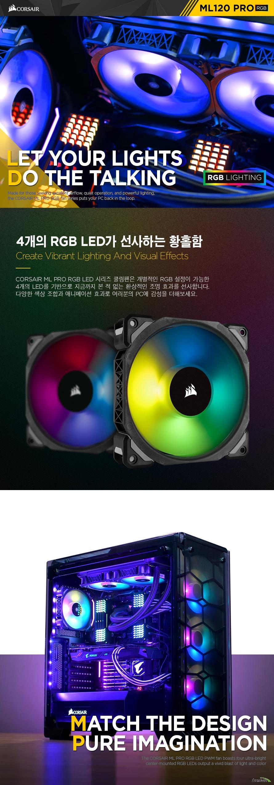 CORSAIR ML PRO RGB LED 시리즈 쿨링팬은 개별적인 RGB 설정이 가능한 4개의 LED를 기반으로 지금까지 본 적 없는 환상적인 조명 효과를 선사합니다. 다양한 색상 조합과 애니메이션 효과로 여러분의 PC에 감성을 더해보세요.