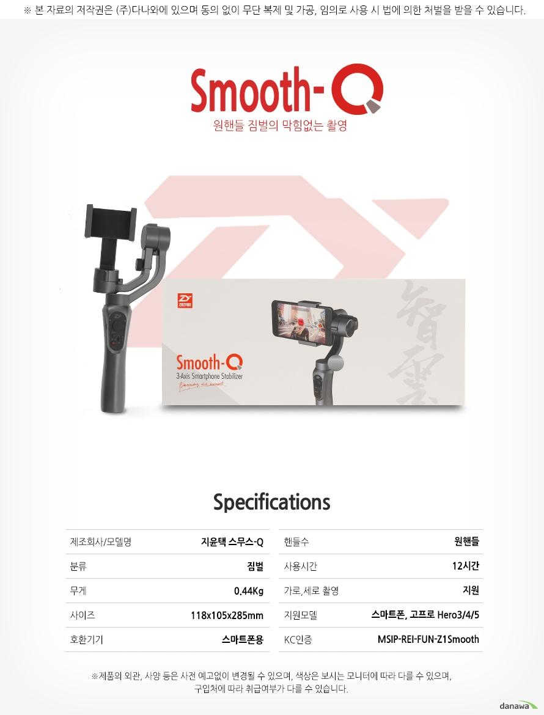 smooth-q    원핸들 짐벌의 막힘없는 촬영        SPECIFICATIONS    제조회사/모델명 지윤택 스무스-Q    분류            짐벌    무게            0.44KG    사이즈          118x105x285mm    호환기기        스마트폰용        핸들수          원핸들    사용시간        12시간    가로,세로촬영   지원    지원모델        스마트폰,고프로 HERO3/4/5     KC인증          MSIP-REI-FUN-Z1smooth