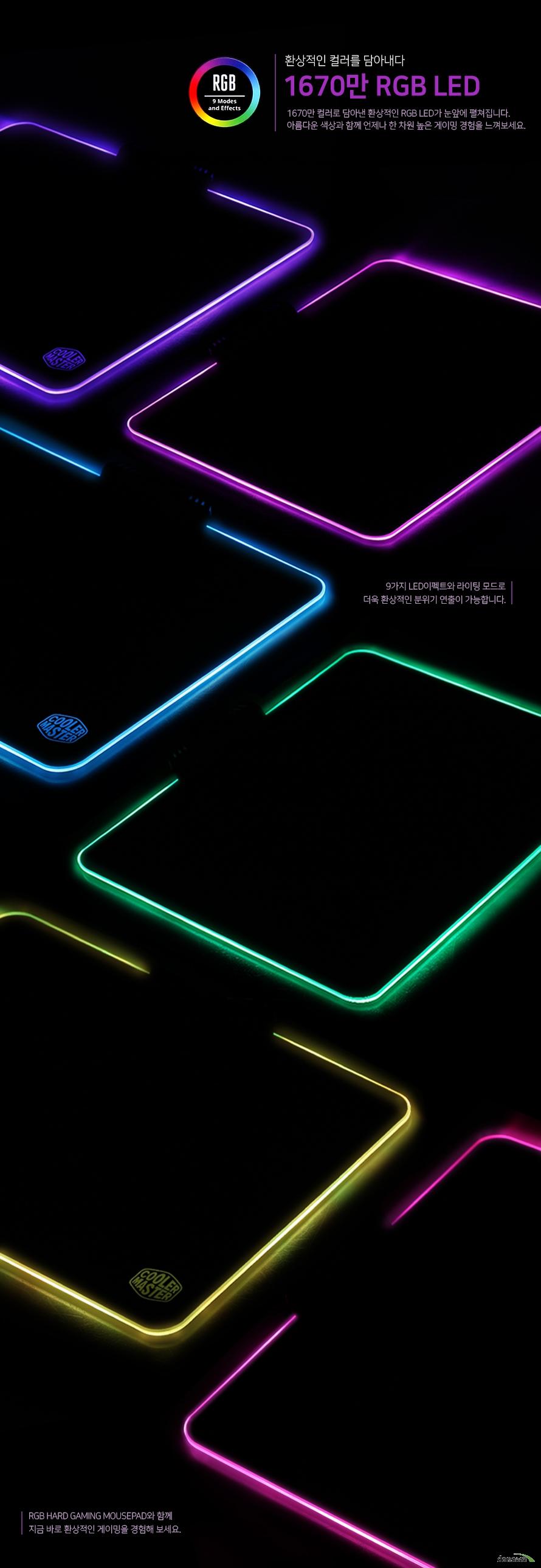 환상적인 컬러를 담아내다1670만 RGB LED1670만 컬러로 담아낸 환상적인 RGB LED가 눈앞에 펼쳐집니다.아름다운 색상과 함께 언제나 한 차원 높은 게이밍 경험을 느껴보세요.9가지 LED이펙트와 라이팅 모드로 더욱 환상적인 분위기 연출이 가능합니다.RGB 하드 게이밍 마우스패드와 함께 지금 바로 환상적인 게이밍을 경험해 보세요.