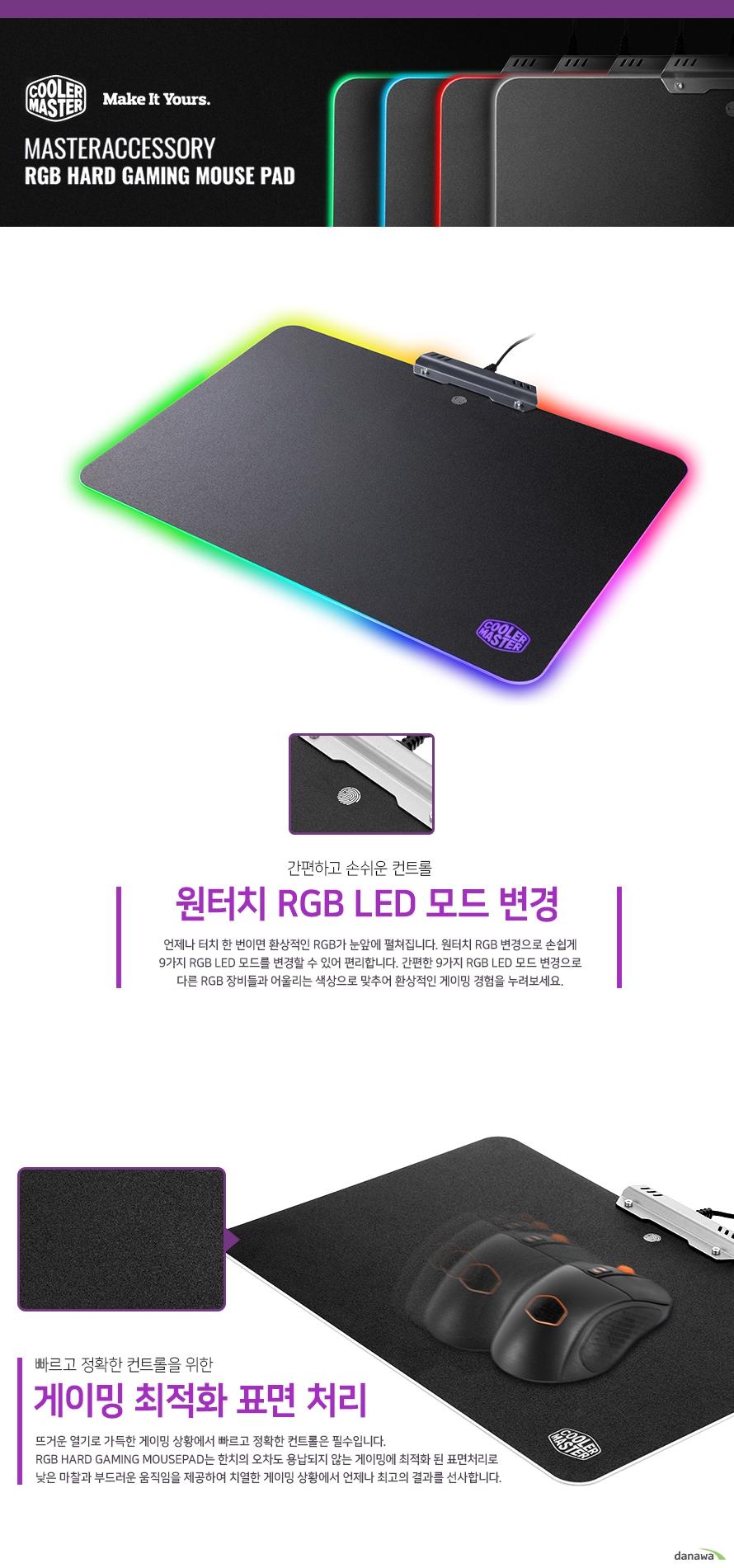 간편하고 손쉬운 컨트롤    원터치 RGB LED 모드 변경        언제나 터치 한 번이면 환상적인 RGB가 눈앞에 펼쳐집니다.    원터치 RGB변경으로 손쉽게 9가지 RGB LED 모드를 변경할 수 있어 편리합니다.    간편한 9가지 RGB LED모드 변경으로 다른 RGB 장비들과 어울리는 색상으로 맞추어    환상적인 게이밍 경험을 누려보세요.      빠르고 정확한 컨트롤을 위한    게이밍 최적화 표면 처리        뜨거운 열기로 가득한 게이밍 상황에서 빠르고 정확한 컨트롤은 필수입니다.    RGB 하드 게이밍 마우스패드는 한치의 오차도 용납되지 않는 게이밍에 최적화 된 표면처리로    낮은 마찰과 부드러운 움직임을 제공하여 치열한 게이밍 상황에서 언제나 최고의 결과를 선사합니다.        .