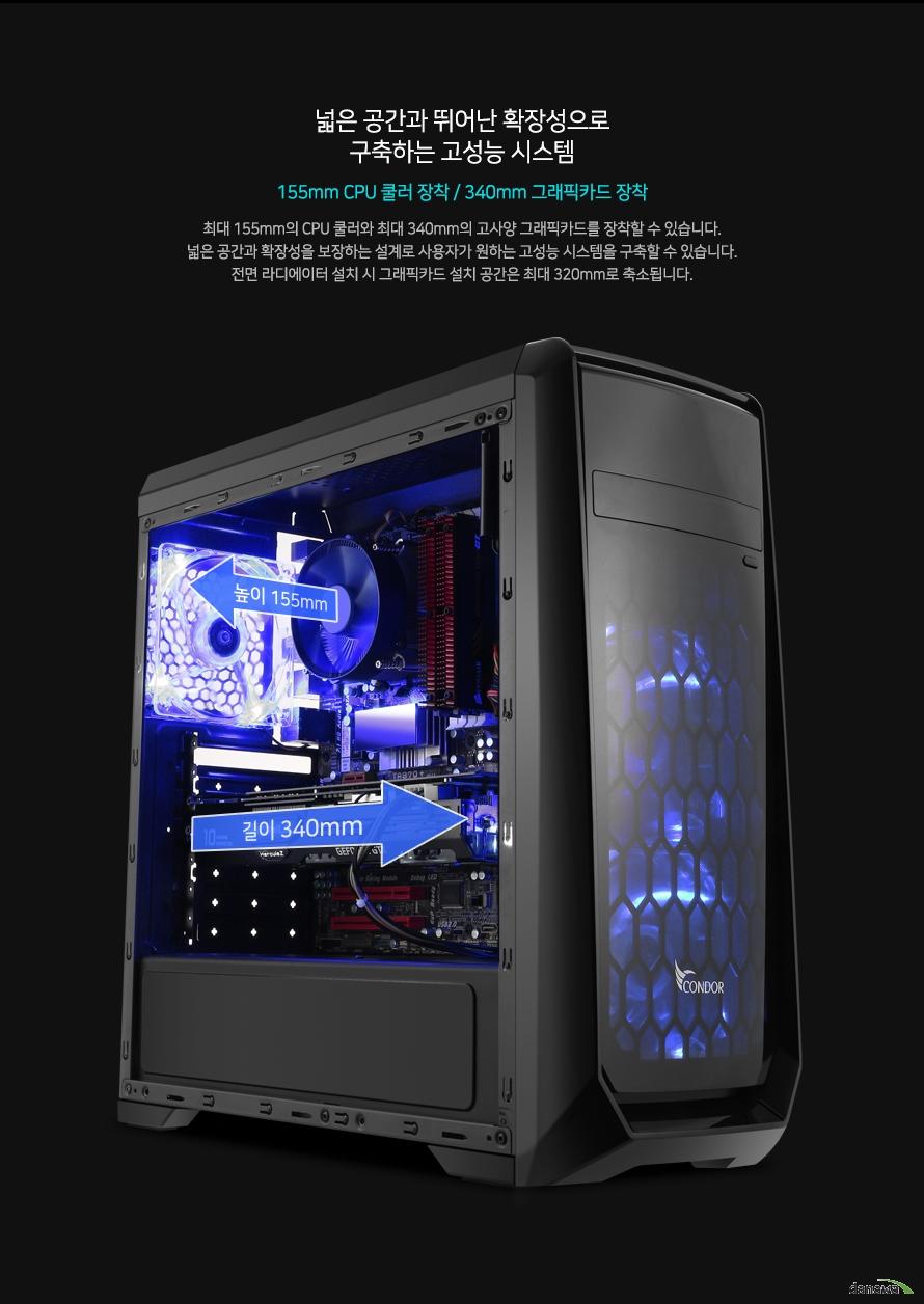 넓은 공간과 뛰어난 확장성으로구축하는 고성능 시스템155mm CPU 쿨러 장착 / 340mm 고사양 그래픽카드 장착최대 155mm의 CPU 쿨러와 최대 340mm의 고사양 그래픽카드를 장착할 수 있습니다. 넓은 공간과 뛰어난 확장성을 보장하는 뛰어난 설계로 사용자가 원하는 고성능 고사양 시스템을 구축할 수 있습니다.