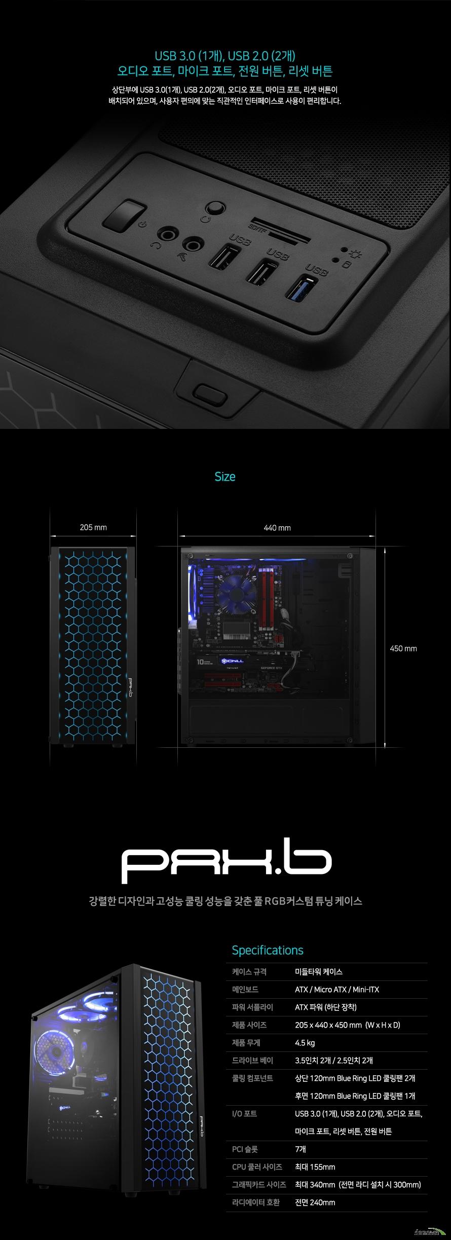 상세사양케이스 규격미들타워 케이스메인보드ATX / Micro ATX / Mini-ITX파워 서플라이ATX 파워 (하단 장착)제품 사이즈205 x 440 x 450 mm  (W x H x D)제품 무게3.5 kg드라이브 베이3.5인치 2개 / 2.5인치 2개쿨링 컴포넌트상단 120mm 블루 링 LED 쿨링팬 2개후면 120mm 블루 링 LED 쿨링팬 1개I/O 포트USB 3.0 (1개), USB 2.0 (2개), 오디오 포트, 마이크 포트, 리셋 버튼, 전원 버튼PCI 슬롯7개CPU 쿨러 사이즈 최대 155mm 그래픽카드 사이즈 최대 340mm  (상단 라디 설치 시 300mm)라디에이터 호환상단 240mm