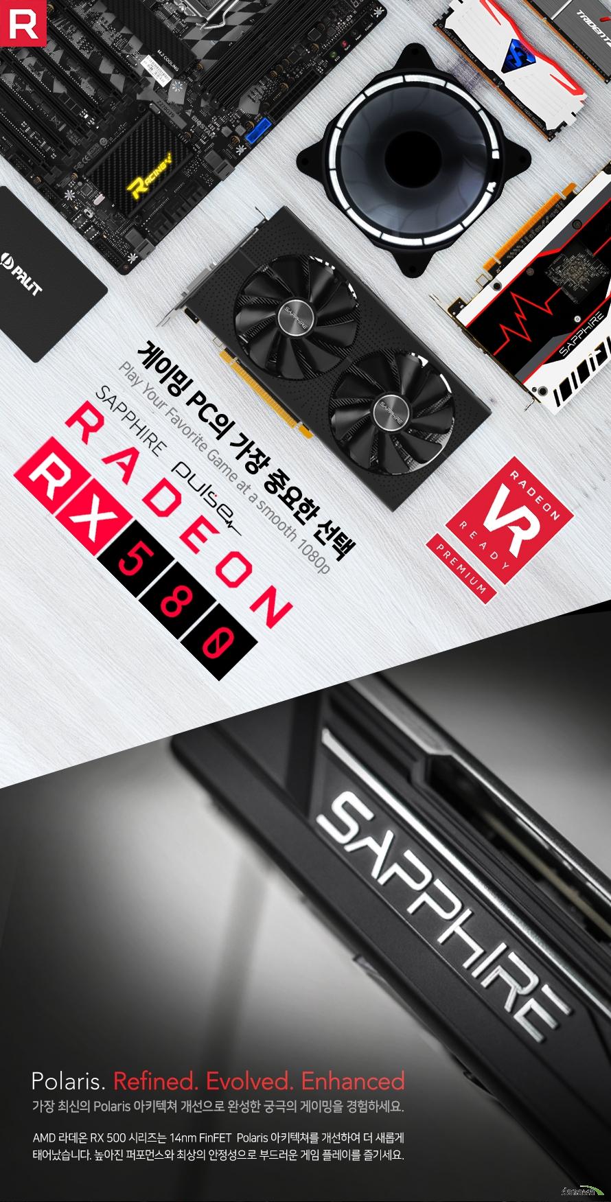 게이밍 피씨의 가장 중요한 선택        사파이어 라데온 RX580 듀얼 X 펄스        가장 최신의 폴라리스 아키텍처 개선으로 완성한 궁극의 게이밍을 경험하세요        AMD 라데온 RX 500 시리즈는 14나노미터 핀펫 폴라리스 아키텍처를 개선하여    더 새롭게 태어났습니다. 높아진 퍼포먼스와 최상의 안정성으로 부드러운    게임 플레이를 즐기세요