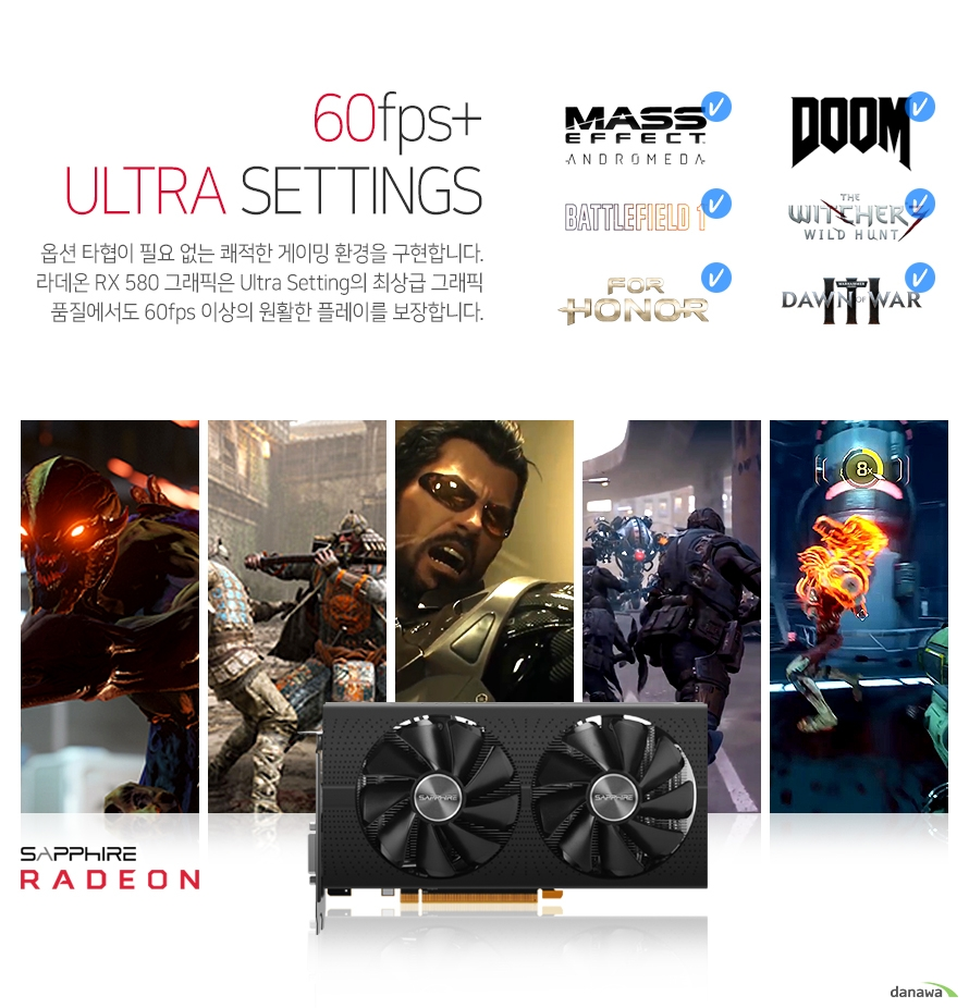 옵션 타협이 필요없는 쾌적한 게이밍 환경을 구현합니다.     라데온 RX 580그래픽은 울트라 셋팅의 최상급 그래픽 품질에서도     60프레임 이상의 원활한 플레이를 보장합니다.