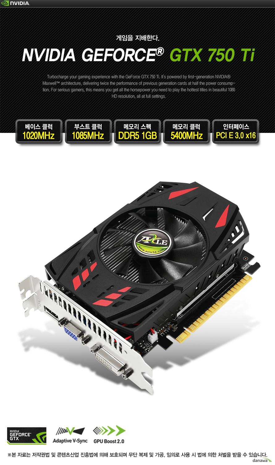 게이밍을 송두리 채 바꿀 성능 GeForece GTX750ti v2 d5 1기가바이트 SPECIFICATIONS  GPU 엔진 사양 GPU 공정28nm 베이스 클럭1020MHz 부스트 클럭1085MHz CUDA 코어640 Units  메모리 사양 메모리 속도 (Gbps)5400MHz 메모리 용량1GB 메모리 인터페이스128-bit GDDR5  기타 사양 최대 지원 모니터 수3개 최대 사용 전력최대 60W 권장 파워 용량정격파워 400W 이상 인증번호MSIP-REI-ABG-GTX750ti  지원기능 NVIDIA Maxwell Architecture   NVIDIA CUDA Technology NVIDIA GPU Boost 2.0 NVIDIA Adaptive Vertical Sync NVIDIA GeForce Experience  Open GL 4.4 Support Open CL Support NVIDIA Shield Ready NVIDIA 3D Vision Ready NVIDIA Surround FXAA & TXAA Technology NVIDIA PhysX Technology Microsoft DirectX 11.2 API  제품 사이즈 길이 148mm 높이 87mm 너비 38mm