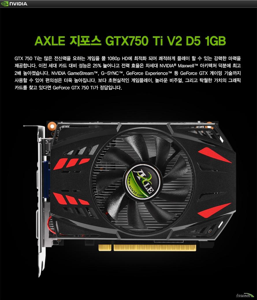 AXLE 지포스 GTX750 ti V2 D5 1GBGTX 750 그래픽카드는 많은 전산력을 요하는 게임을 풀 1080p HD에 최적화 되어 쾌적하게 플레이 할 수 있는 강력한 마력을 제공합니다. 이전 세대 카드 대비 성능은 25% 늘어나고 전력 효율은 차세대 NVIDIA Maxwell 아키텍처 덕분에 최고 2배 높아졌습니다. NVIDIA GameStream, G-SYNC, GeForce Experience 등 GeForce GTX 게이밍 기술까지 사용할 수 있어 편의성은 더욱 높아집니다. 보다 초현실적인 게임플레이, 놀라운 비주얼, 그리고 탁월한 가치의 그래픽 카드를 찾고 있다면 GeForce GTX 750ti가 정답입니다.