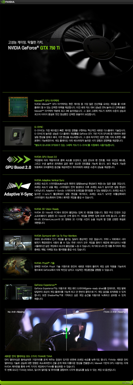 고성능 게이밍. 탁월한 가치.NVIDIA GeForce GTX 750 TIMaxwell GPU 아키텍처NVIDIA Maxwell GPU 아키텍처는 현존 게이밍 중 가장 많은 전산력을 요하는 게임을 풀 HD로 플레이 할 수 있는 강력한 마력을 제공합니다. 이전 세대 카드 대비 성능은 25% 늘어나고 전력효율은 Maxwell 아키텍처 덕분에 최고 2배 높아졌습니다. 그 결과 그래픽 카드가 세계적 수준의 성능과 최고의 이미지 품질로 멋진 영상뿐만 강력한 효율까지 보장합니다.G-SYNCG-SYNC는 가장 매끄럽고 빠른 게이밍 경험을 구현하는 혁신적인 새로운 디스플레이 기술입니다. G-SYNC의 놀라운 성능은 디스플레이 재생률을 GeForce GTX 기반 PC의 GPU에 동기화하여 화면 잘림 현상을 없애고 왜곡, 지연 현상을 최소화합니다. 그 결과 즉각적인 장면 전환, 더욱 또렷한 사물 표현이 가능해졌으며, 게임 플레이도 더욱 매끄러워져 놀라운 시각 경험과 경쟁력을 제공합니다.별도의 모니터와 DP포트가 있는 그래픽 카드가 G-SYNC를 지원해야 사용가능합니다.NVIDIA GPU Boost 2.0작업량에 따라 역동적으로 클럭 속도를 조정하고, 설정 온도와 팬 컨트롤, 여유 과전압 헤드룸, 그리고 수냉 솔루션 최적화와 같은 매우 정교한 컨트롤을 가능케 합니다. 보다 폭넓게 가능한 맞춤화와 오버클럭킹 옵션을 제공하면서 게이머에게 새로운 수준의 성능을 제공합니다.NVIDIA Adaptive Vertical Sync프레임 속도의 스터터링(stuttering)과 화면의 잘림(tearing) 현상보다 짜증나는 일은 없을 것입니다. 프레임 속도가 낮을 때는 스터터링이 먼저 발생하고 이후 프레임 속도가 높아지면 잘림 현상이 나타납니다. Adaptive V-Sync는 스마트하게 프레임을 렌더링할 수 있는 방법입니다. 프레임 속도가 높으면 V-sync가 활성화되어 잘림 현상을 제거하고, 프레임 속도가 낮으면 비활성화되어 스터터링이 최소화되어 언제나 쾌적한 게임을 즐길 수 있습니다.NVIDIA 3D Vision ReadyNVIDIA 3D Vision은 PC에서 완전히 몰입되는 입체 3D 환경을 만듭니다. 첨단 무선 안경과 고급 소프트웨어가 결합된 3D Vision은 수백 종의 PC 게임을 완벽한 입체 3D로 바꿔 줍니다. 그 뿐만 아니라 3DVisionLive.com의 3D 영화와 3D 디지털 사진이 눈을 의심케 할 만큼 선명한 화질로 재현됩니다.NVIDIA Surround with Up To Four Monitors3대의 모니터에서 인기 게임을 즐기는 일보다 환상적인 것은 없습니다. 5760 x 1080에서 시야 범위가 확장되면서 사람이 볼 수 있는 주변 시야가 모두 게임을 향하기 때문에 레이싱이나 비행 시뮬레이션 같은 게임에서 최고의 몰입감을 느낄 수 있습니다. 여기에 모니터 한 대를 추가하여 게임 중에도 채팅, 이메일 또는 웹서핑을 즐길 수도 있습니다.NVIDIA PhysX 기술완벽한 NVIDIA PhysX 기술 지원으로 완전히 새로운 차원의 물리적 게임 상호 작용을 가능하게 함으로써 GeForce에서 더욱 박진감 넘치고 사실적인 게임환경을 경험할 수 있습니다.GeForce ExperienceGeForce Experience는 자동으로 게임 레디 드라이버(game-ready driver)를 업데이트, 게임 발매 당일부터 최상의 게임 플레이를 가능케 하고 단 한번의 클릭으로 PC 게임 설정을 최적화할 수 있게 합니다. 또한 ShadowPlay로 기억하고 싶은 게임 순간을 자동으로 녹화하고 공유할 수 있게 해줍니다.  새로운 안티 엘리어싱 모드 2가지 : FXAA와 TXAA안티 앨리어싱은 들쑥날쑥한 가장자리를 곧게 펴주는 장점이 있지만 반면에 프레임 속도를 낮추기도 합니다. FXAA는 새로운 안티 앨리어싱 기술로 성능에 대한 영향은 최소화하면서 선을 곧게 펴줘 아름다운 영상을 연출합니다. Maxwell 기반의 GPU 사용자는 이제 NVIDIA 제어판을 통해 수백 가지의 게임에서 FXAA를 활성화할 수 있습니다.두 번째 모드인 TXAA는 MSA