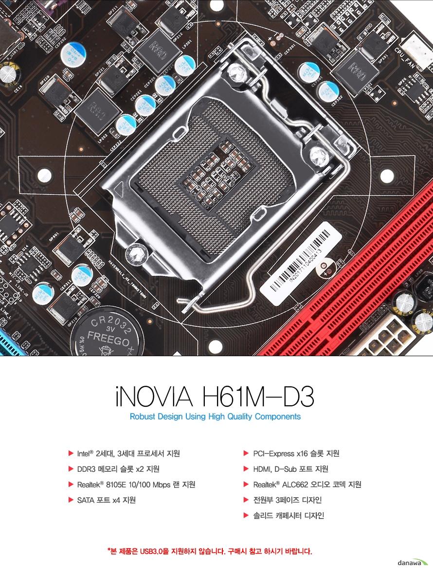 아이노비아 H61M-D3 로버스트 디자인 유징 하이 퀄리티 컴포넌트인텔 2세대, 3세대 프로세서 지원, DDR3 메모리 슬롯 x2 지원, 리얼텍 8105E 10/100M 랜 지원, USB 포트 3.0 헤더 지원, SATA 포트 x4 지원, PCI 익스프레스 x16 슬롯 지원, HDMI, D-서브 포트 지원, 리얼텍 ALC662 오디오 코덱 지원, 3전원부 3페이즈 디자인, 솔리드 캐페시터 디자인본 자료는 저작권법 및 콘텐츠산업 진흥법에 의해 보호되며 무단 복제 및 가공, 임의로 사용 시 법에 의한 처벌을 받을 수 있습니다.