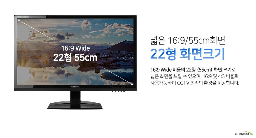 넓은 16:9/55cm화면 22형 화면크기-16:9 Wide 비율의 22형 (55cm) 화면 크기로 넓은 화면을 느낄 수 있으며, 16:9 및 4:3 비율로 사용가능하여 CCTV 최적의 환경을 제공합니다.