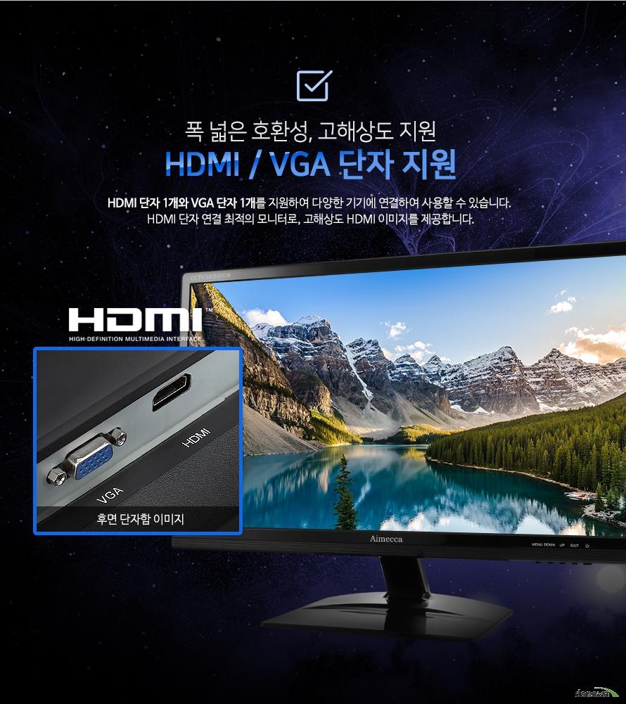 폭 넓은 호환성, 고해상도 지원 HDMI / VGA 단자 지원-HDMI 단자 1개와 VGA 단자 1개를 지원하여 다양한 기기에 연결하여 사용할 수 있습니다. HDMI 단자 연결 최적의 모니터로, 고해상도 HDMI 이미지를 제공합니다.