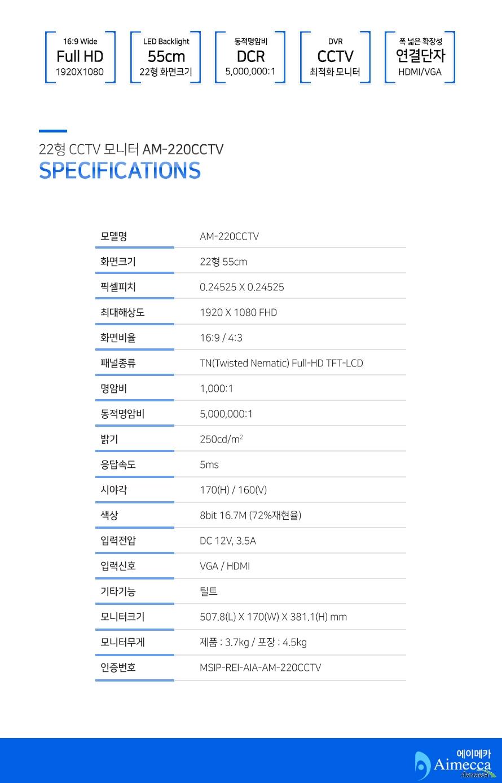 22형 CCTV 모니터 AM-220CCTV specifications모델명AM-220CCTV화면크기22형 55cm픽셀피치0.24525 X 0.24525최대해상도1920 X 1080 FHD화면비율16:9 / 4:3패널종류TN(Twisted Nematic) Full-HD TFT-LCD명암비1,000:1동적명암비5,000,000:1밝기250cd/m2응답속도5ms시야각170(H) / 160(V)색상8bit 16.7M (72%재현율)입력전압DC 12V, 3.5A입력신호VGA / HDMI기타기능틸트모니터크기507.8(L) X 170(W) X 381.1(H) mm모니터무게제품 : 3.7kg / 포장 : 4.5kg인증번호MSIP-REI-AIA-AM-220CCTV