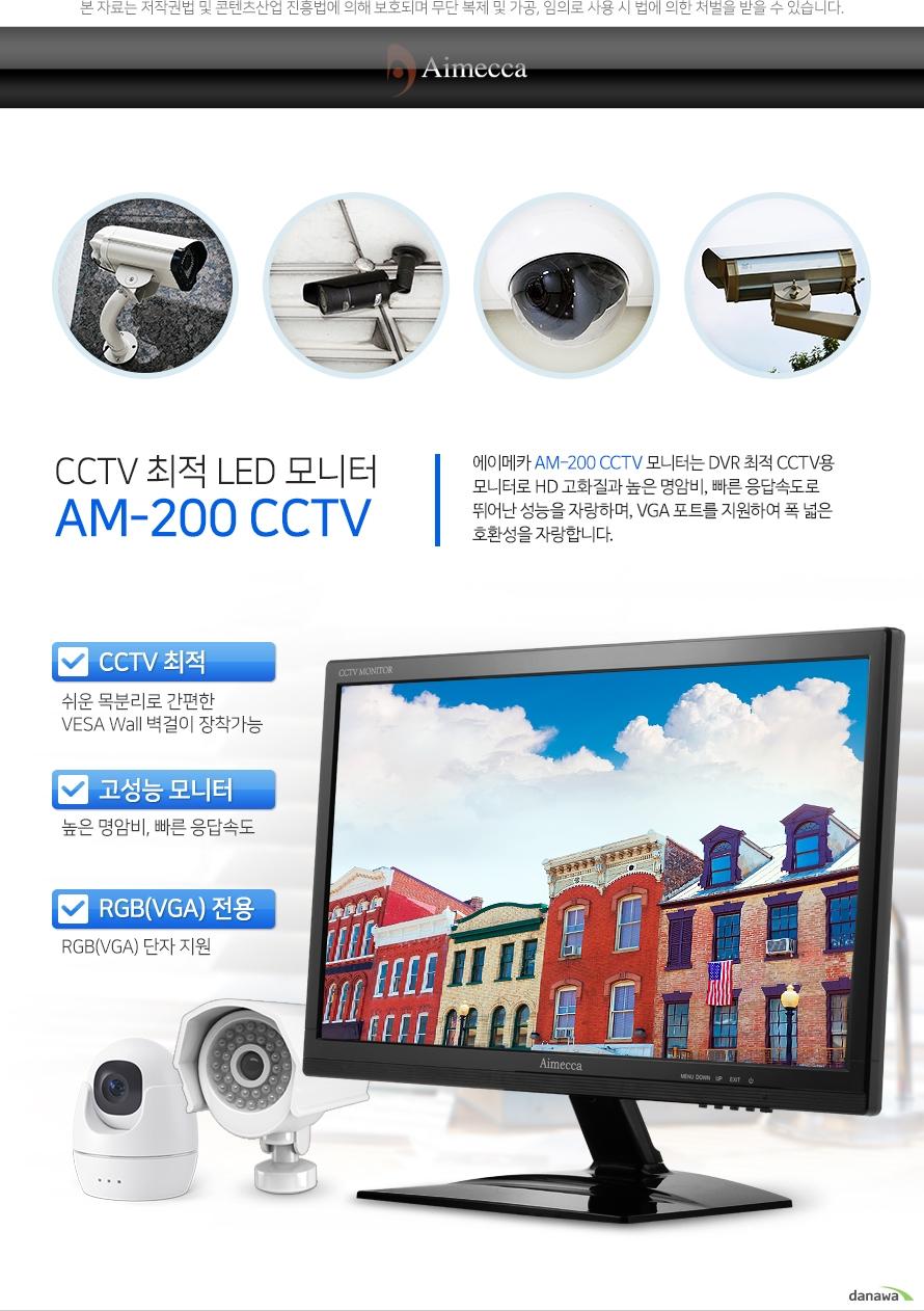CCTV 최적 LED 모니터 AM-200 CCTV    에이메카 AM-200CCTV 모니터는 DVR 최적 CCTV용 모니터로 HD 고화질과 높은 명암비, 빠른 응답속도로 뛰어난 성능을 자랑하며, VGA 포트를 지원하여 폭 넓은 호환성을 자랑합니다.    CCTV최적/고성능모니터/RGB(VGA) 전용