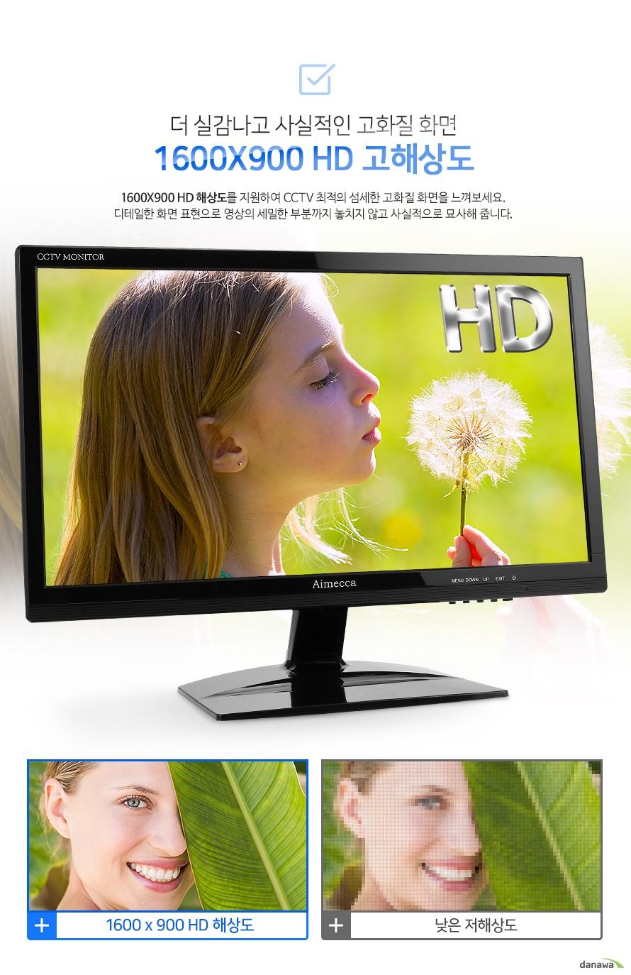 더 실감나고 사실적인 고화질 화면 1600X900 HD 고해상도-1600X900 HD 해상도를 지원하여 CCTV 최적의 섬세한 고화질 화면을 느껴보세요. 디테일한 화면 표현으로 영상의 세밀한 부분까지 놓치지 않고 사실적으로 묘사해 줍니다.    1600X900/저해상도 이미지 비교