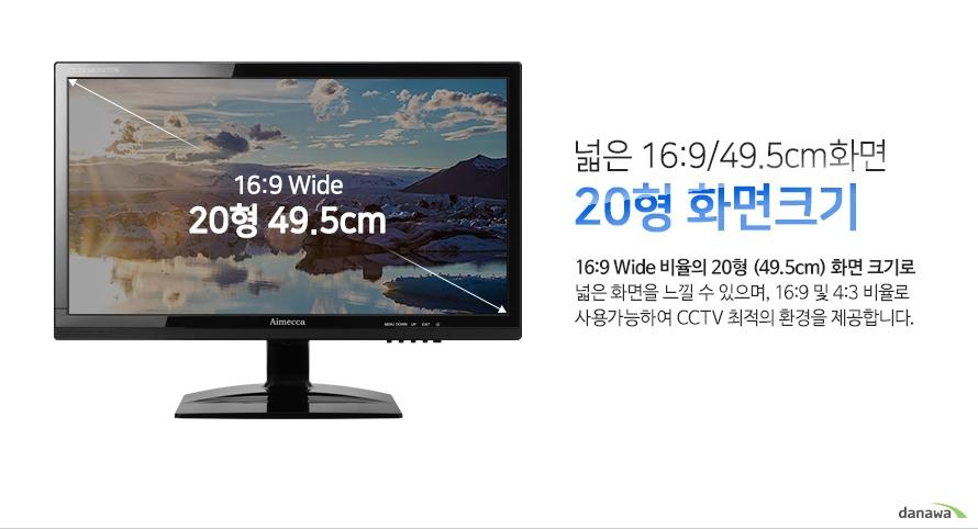 넓은 16:9/49.5cm화면 20형 화면크기 - 16:9 Wide 비율의 20형 (49.5cm) 화면 크기로 넓은 화면을 느낄 수 있으며, 16:9 및 4:3 비율로 사용가능하여 CCTV 최적의 환경을 제공합니다.