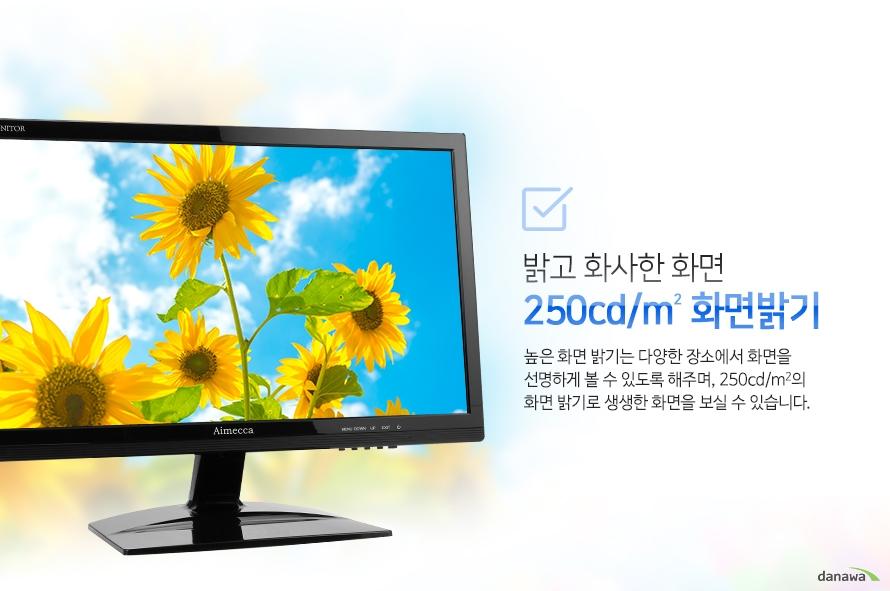 밝고 화사한 화면 250cd/m2 화면밝기-높은 화면 밝기는 다양한 장소에서 화면을 선명하게 볼 수 있도록 해주며, 250cd/m2의 화면 밝기로 생생한 화면을 보실 수 있습니다.