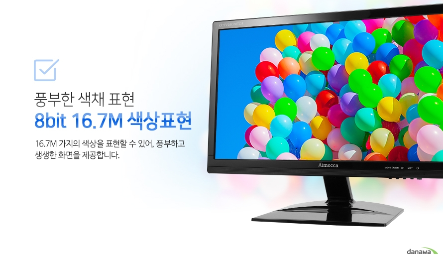 풍부한 색채 표현 8bit 16.7M 색상표현-16.7M 가지의 색상을 표현할 수 있어, 풍부하고 생생한 화면을 제공합니다.