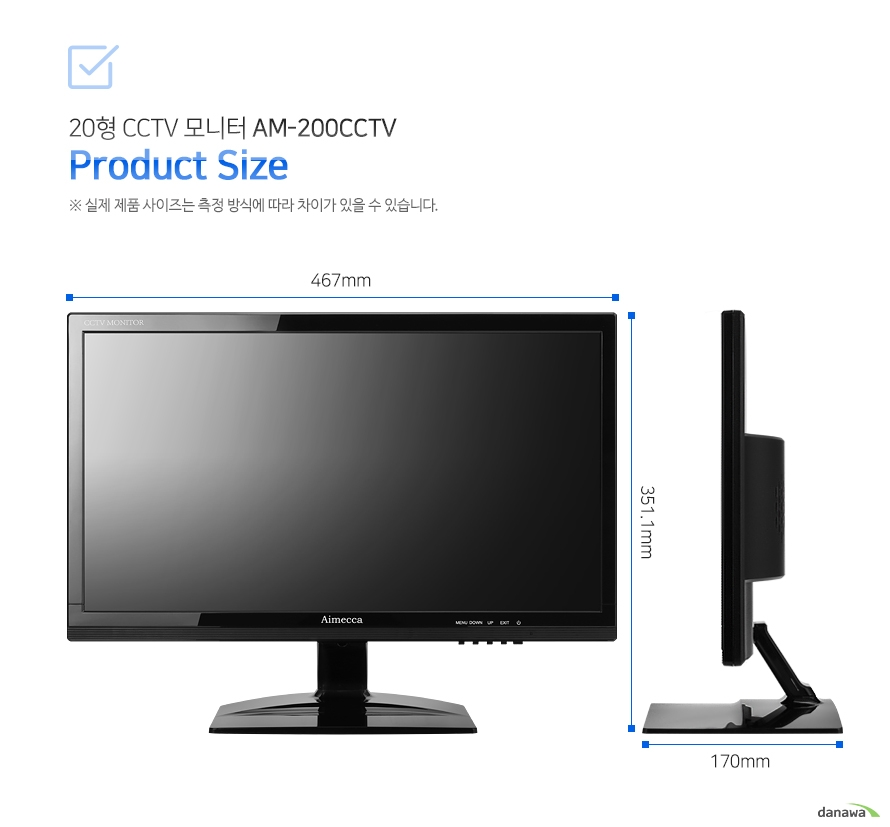 20형 CCTV 모니터 AM-200CCTV Product Size     실제 제품 사이즈는 측정 방식에 따라 차이가 있을 수 있습니다.     67(L) X 170(W) X 351.1(H) mm
