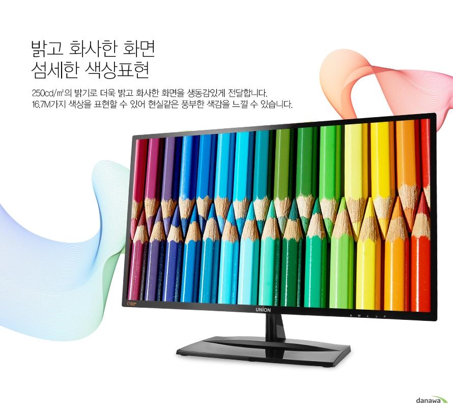 밝고 화사한 화면 섬세한 색상표현 250cd/m2의 밝기로 더욱 밝고 화사한 화면을 생동감있게 전달합니다. 16.7M가지 색상을 표현할 수 있어 현실같은 풍부한 색감을 느낄 수 있습니다.