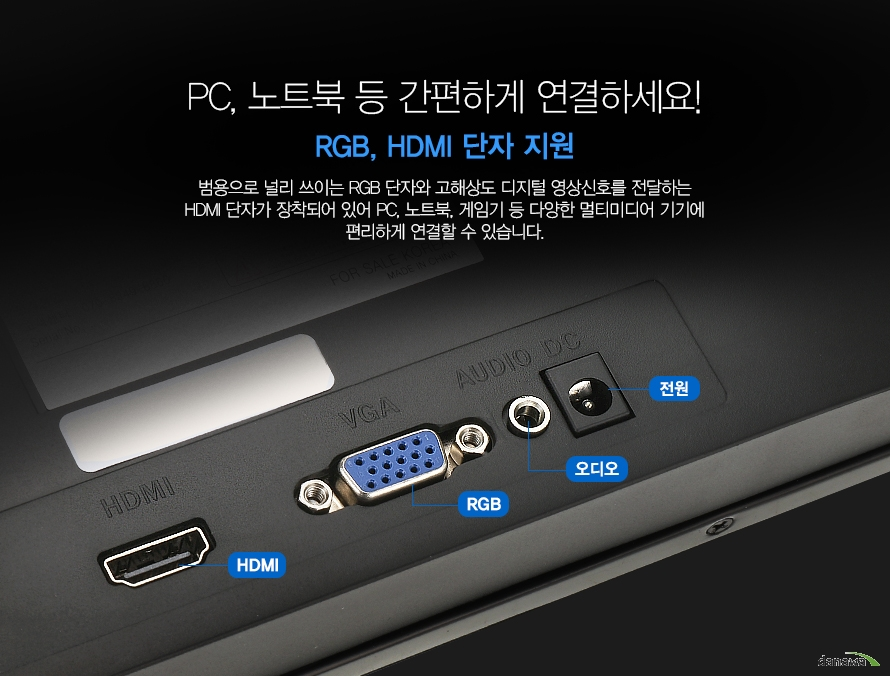 PC, 노트북 등 간편하게 연결하세요!  RGB, HDMI 단자 지원  범용으로 널리 쓰이는 RGB 단자와 고해상도 디지털 영상신호를 전달하는 HDMI 단자가 장착되어 있어 PC, 노트북, 게임기 등 다양한 멀티미디어 기기에 편리하게 연결할 수 있습니다.