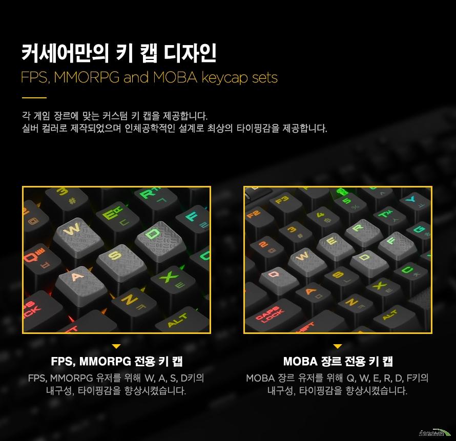 커세어만의 키 캡 디자인각 게임 장르에 맞는 커스텀 키 캡을 제공합니다.실버 컬러로 제작되었으며 인체공학적인 설계로 최상의 타이핑감을 제공합니다. FPS, MMORPG 전용 키 캡FPS, MMORPG 유저를 위해 W, A, S, D키의내구성, 타이핑감을 향상시켰습니다.MOBA 장르 전용 키 캡MOBA 장르 유저를 위해 Q, W, E, R, D, F키의내구성, 타이핑감을 향상시켰습니다.