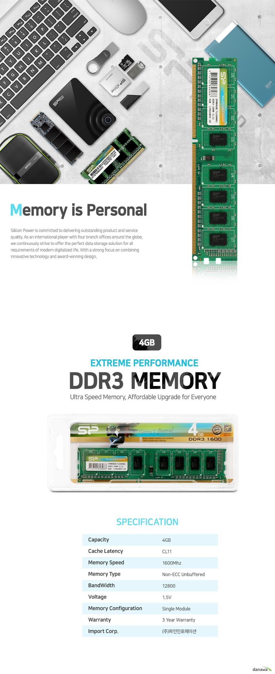 실리콘 파워 DDR3 메모리 4기가바이트        제품 상세정보        CAPACITY 4기가바이트    CACHE LATENCY CL11    MEMORY SPEED 1600메가 헤르츠    MEMORY TYPE 논 ECC 언버퍼드 메모리    BANDWIDTH 12800    VOLTAGE 1.5볼트    MEMORY CONFIGURATION 싱글 모듈    WARRANTY 3년 보증    IMPORT CORP. 주 파인인포메이션