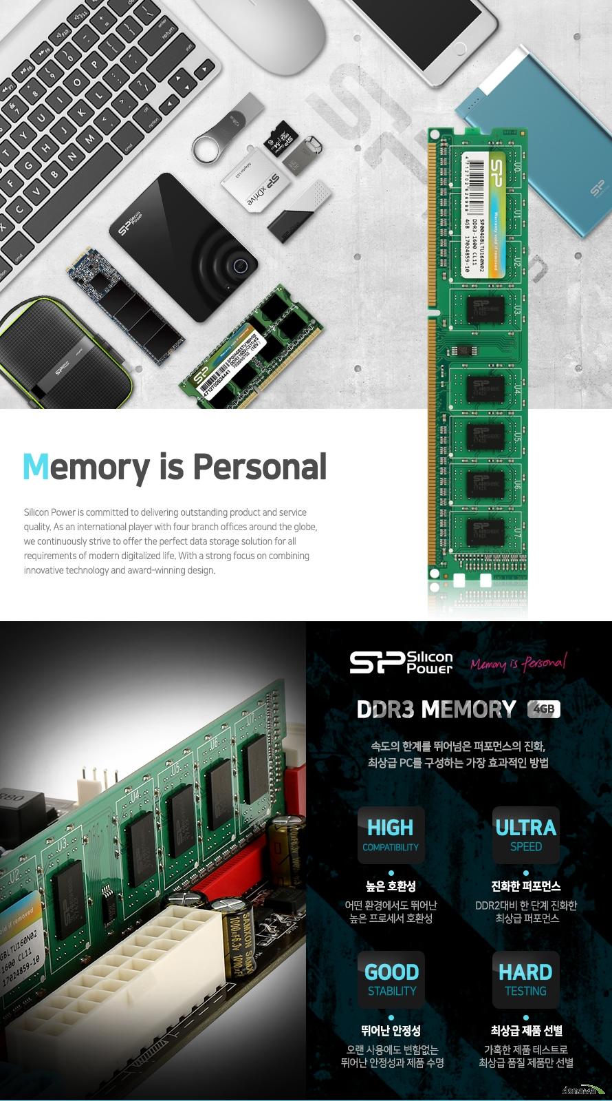 MEMORY IS PERSONAL   실리콘파워 DDR3 메모리 4기가바이트      속도의 한계를 뛰어넘은 퍼포먼스의 진화   최상급 PC를 구성하는 가장 효과적인 방법      높은 호환성   어떤 환경에서도 뛰어난 높은 프로세서 호환성      진화한 퍼포먼스   DDR2대비 한 단계 진화한 최상급 퍼포먼스      뛰어난 안정성   오랜 사용에도 변함없는 뛰어난 안정성과 제품 수명      최상급 제품 선별   가혹한 제품 테스트로 최상급 품질 제품만 선별