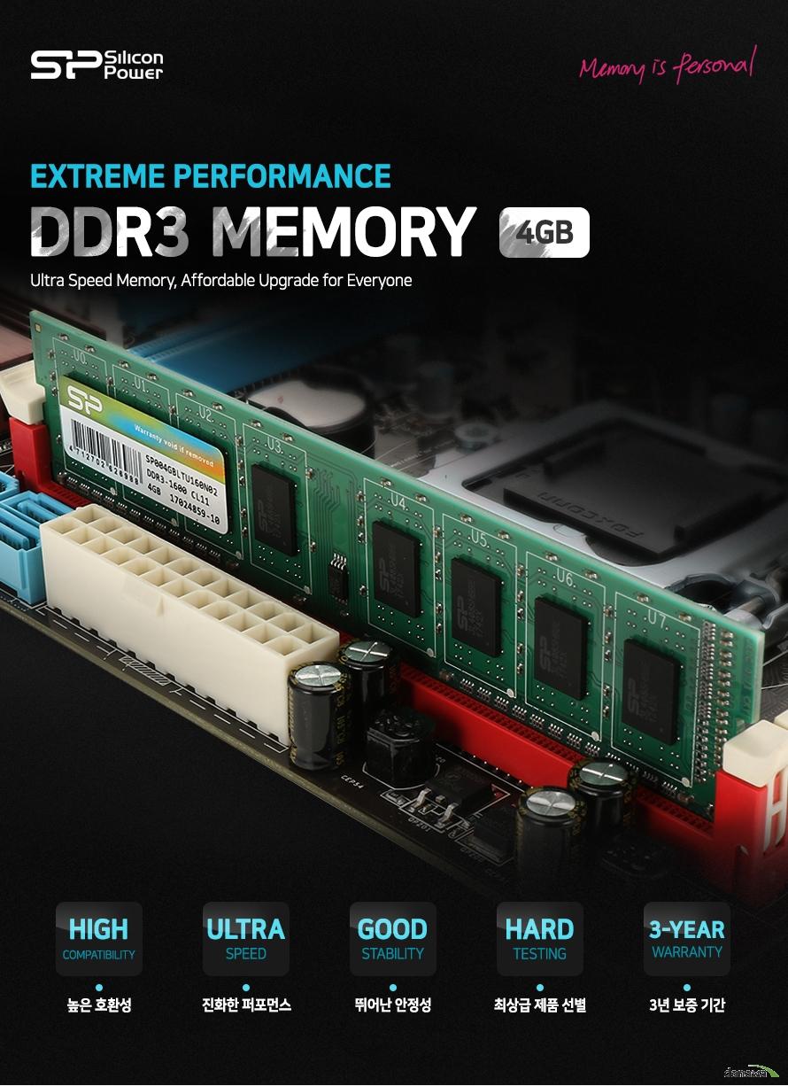 실리콘 파워 DDR3 메모리 4기가바이트    익스트림 퍼포먼스        높은 호환성    진화한 퍼포먼스    뛰어난 안정성    최상급 제품 선별    3년 보증기간