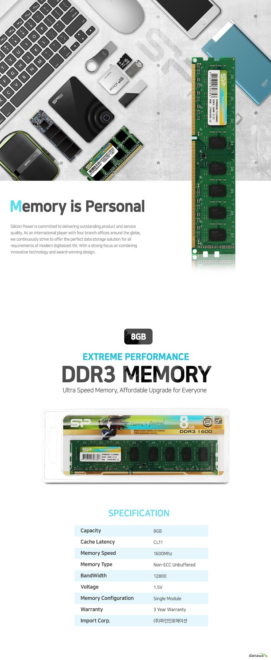 실리콘 파워 DDR3 메모리 8기가바이트        제품 상세정보        CAPACITY 8기가바이트    CACHE LATENCY CL11    MEMORY SPEED 1600메가 헤르츠    MEMORY TYPE 논 ECC 언버퍼드 메모리    BANDWIDTH 12800    VOLTAGE 1.5볼트    MEMORY CONFIGURATION 싱글 모듈    WARRANTY 3년 보증    IMPORT CORP. 주 파인인포메이션